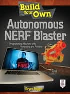 Build Your Own Autonomous NERF Blaster - Programming Mayhem with Processing and Arduino ebook by Bryce Bigger