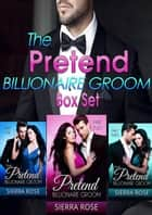 The Pretend Billionaire Groom Box Set ebook by Sierra Rose