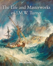 The Life and Masterworks of J.M.W. Turner ebook by Eric Shanes