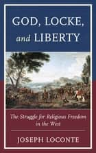 God, Locke, and Liberty - The Struggle for Religious Freedom in the West ebook by Joseph Loconte