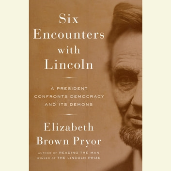 Six Encounters with Lincoln - A President Confronts Democracy and Its Demons audiobook by Elizabeth Brown Pryor