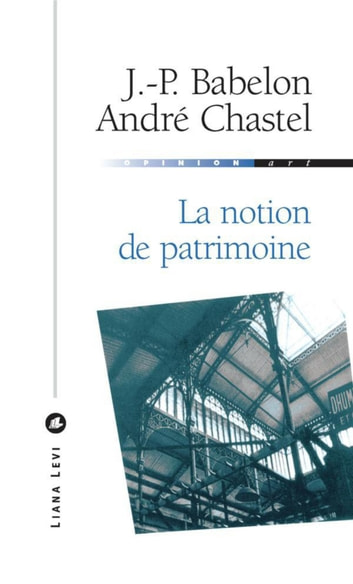 La notion de patrimoine ebook by Jean-Pierre Babelon,André Chastel