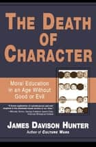The Death of Character - Moral Education in an Age Without Good or Evil ebook by James Davison Hunter