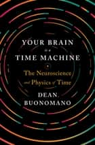 Your Brain Is a Time Machine: The Neuroscience and Physics of Time ebook by Dean Buonomano