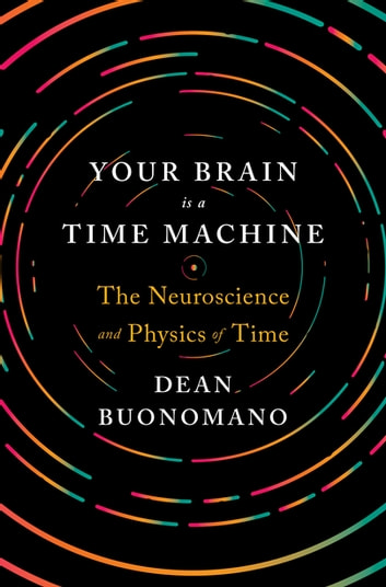 Your brain is a time machine the neuroscience and physics of time your brain is a time machine the neuroscience and physics of time ebook by dean fandeluxe Images
