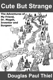 Cute But Strange - The Adventures of My Friend, Dr. Mogah, Inventor and Surgeon ebook by Douglas Paul Thiel