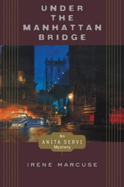 Under the Manhattan Bridge - An Anita Servi Mystery ebook by Irene Marcuse