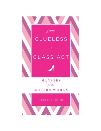 From Clueless to Class Act: Manners for the Modern Woman ebook by Jodi R. R. Smith
