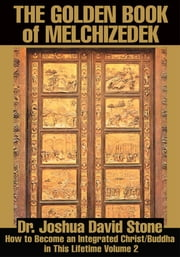 The Golden Book of Melchizedek - How to Become an Integrated Christ/Buddha in This Lifetime Volume 2 ebook by Joshua Stone