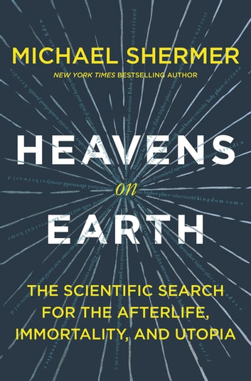 Heavens on Earth - The Scientific Search for the Afterlife, Immortality, and Utopia ebook by Michael Shermer