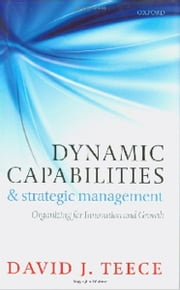 Dynamic Capabilities and Strategic Management - Organizing for Innovation and Growth ebook by David J. Teece