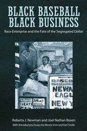 Black Baseball, Black Business - Race Enterprise and the Fate of the Segregated Dollar ebook by Roberta J. Newman,Joel Nathan Rosen