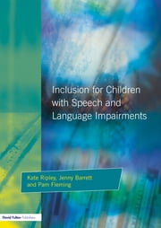 Inclusion For Children with Speech and Language Impairments - Accessing the Curriculum and Promoting Personal and Social Development ebook by Kate Ripley,Jenny Barrett,Pam Fleming