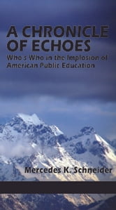A Chronicle of Echoes - Who's Who in the Implosion of American Public Education ebook by Mercedes K. Schneider