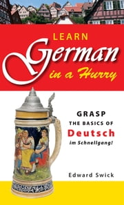 Learn German in a Hurry - Grasp the Basics of German Schnell! ebook by Edward Swick