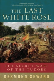 The Last White Rose: The Secret Wars of the Tudors ebook by Desmond Seward