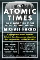 The Atomic Times: My H-Bomb Year at the Pacific Proving Ground ebook by Michael Harris
