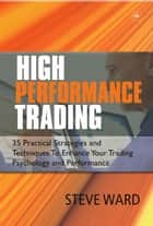 High Performance Trading - 35 Practical Strategies and Techniques to Enhance Your Trading Psychology and Performance ebook by Steve Ward