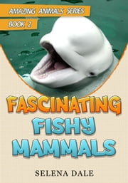 Fascinating Fishy Mammals - Amazing Animals Adventure Series, #2 ebook by Selena Dale