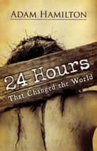 24 Hours That Changed the World - Hardcover Book ebook by Adam Hamilton