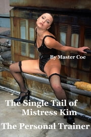 Mistress Kim's Single Tail: The Personal Trainer ebook by Master Coe