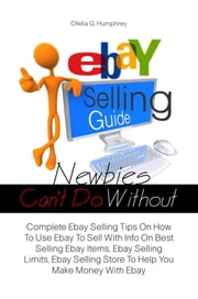 Ebay Selling Guide Newbies Can't Do Without - Complete Ebay Selling Tips On How To Use Ebay To Sell With Info On Best Selling Ebay Items, Ebay Selling Limits, Ebay Selling Store To Help You Make Money With Ebay ebook by Ofelia G. Humphrey
