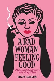A Bad Woman Feeling Good: Blues and the Women Who Sing Them ebook by Buzzy Jackson