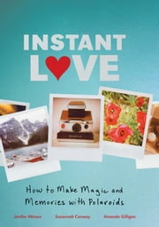 Instant Love - How to Make Magic and Memories with Polaroids ebook by Jen Altman,Susannah Conway,Amanda Gilligan