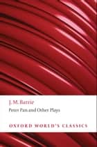 Peter Pan and Other Plays - The Admirable Crichton; Peter Pan; When Wendy Grew Up; What Every Woman Knows; Mary Rose ebook by J. M. Barrie, Peter Hollindale