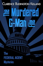 THE MURDERED G-MAN FILE - THE CLASSIC SATURDAY EVENING POST SERIAL FIRST TIME EVER IN BOOK FORM ebook by Clarence Budington Kelland