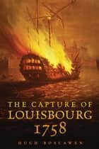 The Capture of Louisbourg, 1758 ebook by Hugh Boscawen