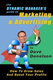 The Dynamic Manager's Guide To Marketing & Advertising: How To Grow Sales And Boost Your Profits ebook by Dave Donelson