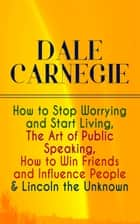 DALE CARNEGIE: How to Stop Worrying and Start Living, The Art of Public Speaking, How to Win Friends and Influence People & Lincoln the Unknown ebook by Dale Carnegie