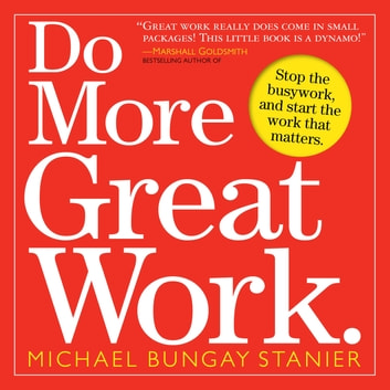 Do More Great Work - Stop the Busywork. Start the Work That Matters. ebook by Michael Bungay Stanier,Seth Godin,Leo Babauta,Chris Guillebeau,Michael Port,Dave Ulrich