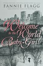 Welcome To The World Baby Girl ebook by Fannie Flagg