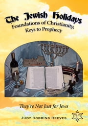 The Jewish Holidays, Foundations of Christianity, Keys to Prophecy - They're Not Just for Jews ebook by Judy Robbins Reeves