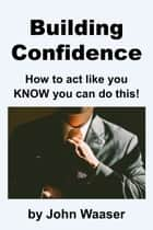 Building Confidence: How to Act Like You Know You Can Do This! ebook by John Waaser