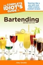 The Complete Idiot's Guide to Bartending, 2nd Edition - Tend Bar Like a Pro with Over 1,500 Creative Cocktail Recipes ebook by Amy Zavatto