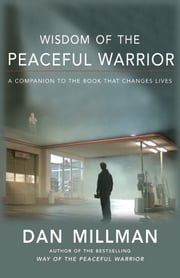Wisdom of the Peaceful Warrior - A Companion to the Book That Changes Lives ebook by DAN MILLMAN