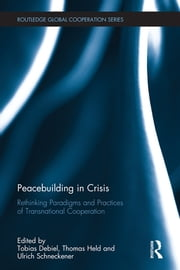 Peacebuilding in Crisis - Rethinking Paradigms and Practices of Transnational Cooperation ebook by Tobias Debiel,Thomas Held,Ulrich Schneckener
