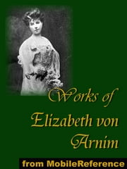 Works Of Elizabeth Von Arnim: Elizabeth And Her German Garden, The Solitary Summer, The Princess Priscilla's Fortnight, Christine, Christopher And Columbus And The Enchanted April (Mobi Collected Works) ebook by Elizabeth von Arnim