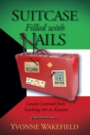 Suitcase Filled With Nails - Lessons Learned from Teaching Art in Kuwait ebook by Yvonne Wakefield