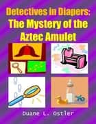 Detectives in Diapers: The Mystery of the Aztec Amulet ebook by Duane L. Ostler
