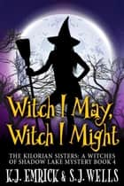 Witch I May, Witch I Might - The Kilorian Sisters: A Witches of Shadow Lake Mystery, #4 ebook by K.J. Emrick, S.J. Wells