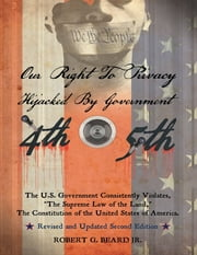 "Our Right to Privacy-Hijacked By Government: The U.S. Government Consistently Violates ""the Supreme Law of the Land,"" the Constitution of the United States of America Revised and Updated Second Edition ebook by Robert G. Beard, Jr."