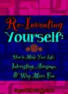 Reinventing Yourself: How to Make Your Life Interesting, Awesome, and Way More Fun ebook by ConsultTheSage.Com