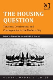 The Housing Question - Tensions, Continuities, and Contingencies in the Modern City ebook by Dr Edward Murphy,Dr Najib B Hourani,Professor Laura A Reese