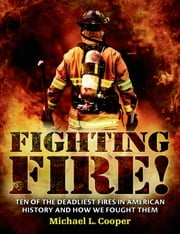 Fighting Fire! - Ten of the Deadliest Fires in American History and How We Fought Them ebook by Michael L. Cooper