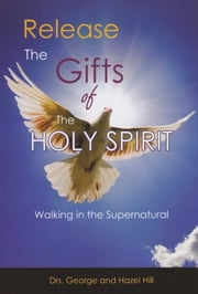 Release The Gifts Of The Holy Spirit ebook by Dr. George Hill,Dr. Hazel Hill
