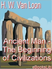 Ancient Man - The Beginning of Civilizations ebook by Hendrik Willem Van Loon